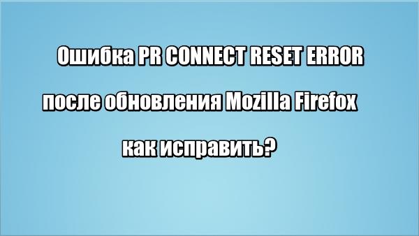 Ошибка PR CONNECT RESET ERROR после обновления Mozilla Firefox: как исправить?