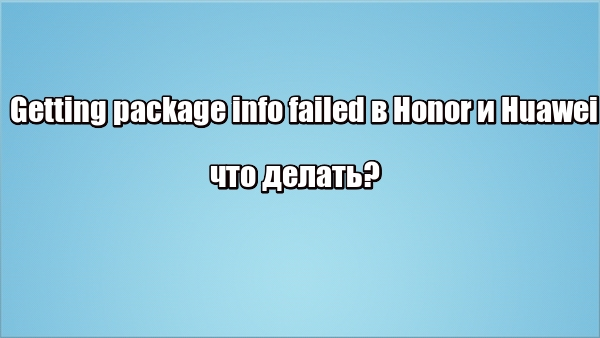 Getting package info failed в Honor и Huawei: что делать?