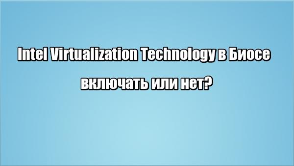 Intel Virtualization Technology в Биосе: включать или нет?