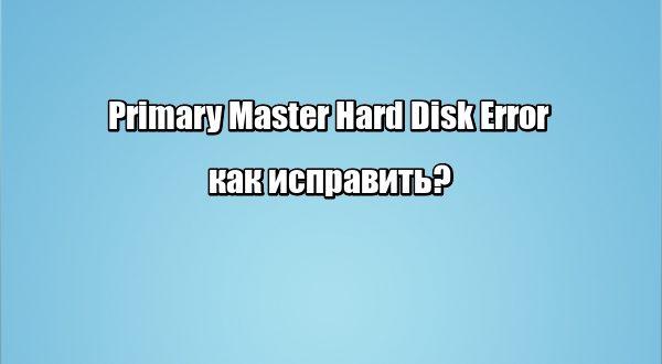 Primary Master Hard Disk Error: как исправить?