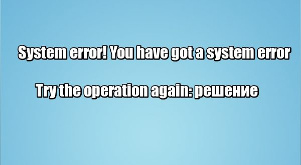 System error! You have got a system error. Try the operation again: решение