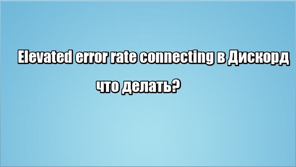 Elevated error rate connecting в Дискорд: что делать
