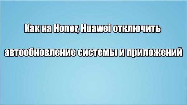 Как на Honor, Huawei отключить автообновление системы и приложений
