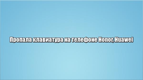 Пропала клавиатура на телефоне Honor, Huawei