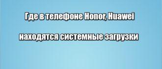 Где в телефоне Honor, Huawei находятся системные загрузки