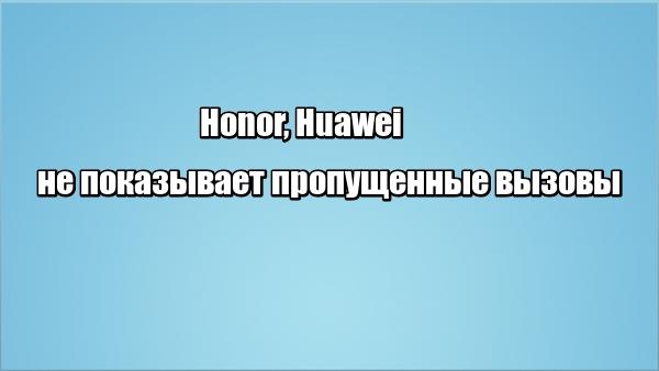 Honor, Huawei не показывает пропущенные вызовы