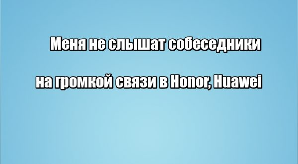 Меня не слышат собеседники на громкой связи в Honor, Huawei