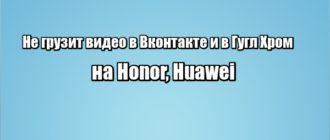 Не грузит видео в Вконтакте и в Гугл Хром на Honor, Huawei