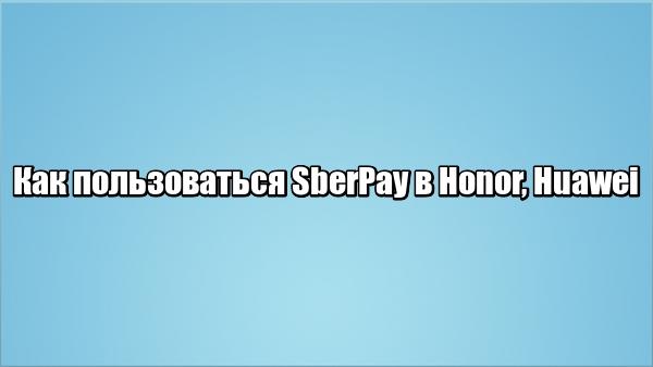 Как пользоваться SberPay в Honor, Huawei
