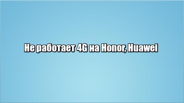 Не работает 4G на Honor, Huawei